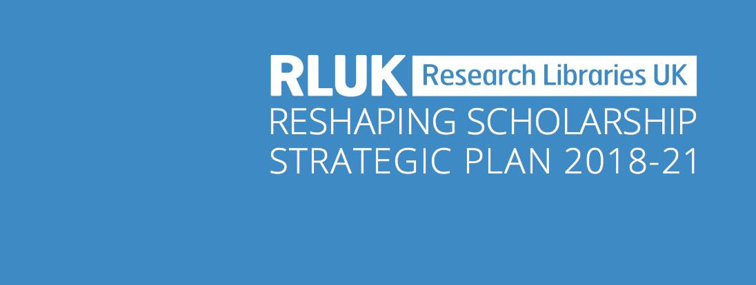 Reshaping Scholarship: RLUK's Strategic Plan 2018-21